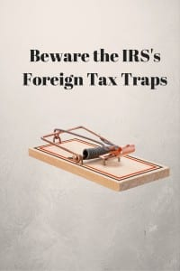 Beware the IRS's Foreign Tax Traps